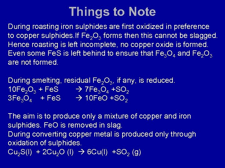 Things to Note During roasting iron sulphides are first oxidized in preference to copper