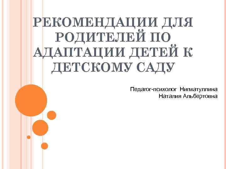 РЕКОМЕНДАЦИИ ДЛЯ РОДИТЕЛЕЙ ПО АДАПТАЦИИ ДЕТЕЙ К ДЕТСКОМУ САДУ Педагог-психолог Нигматуллина Наталия Альбертовна