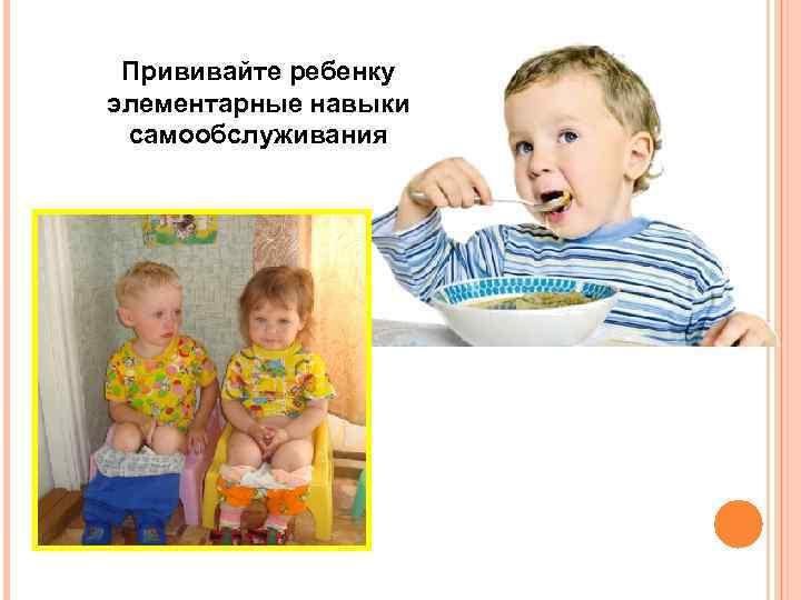 Прививайте ребенку элементарные навыки самообслуживания