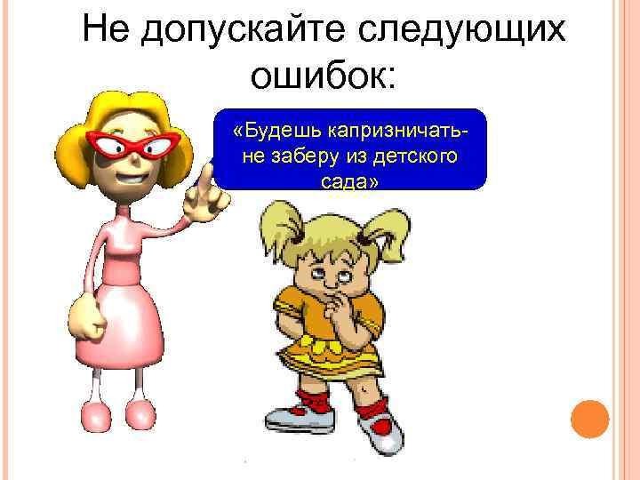Не допускайте следующих ошибок: «Будешь капризничатьне заберу из детского сада»