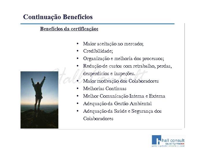 Continuação Benefícios da certificação: • • • Maior aceitação no mercado; Credibilidade; Organização e