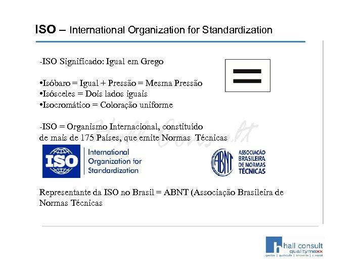 ISO – International Organization for Standardization -ISO Significado: Igual em Grego • Isóbaro =