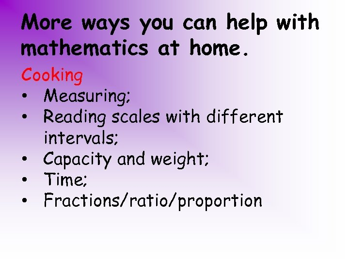 More ways you can help with mathematics at home. Cooking • Measuring; • Reading