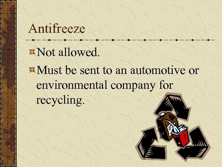Antifreeze Not allowed. Must be sent to an automotive or environmental company for recycling.