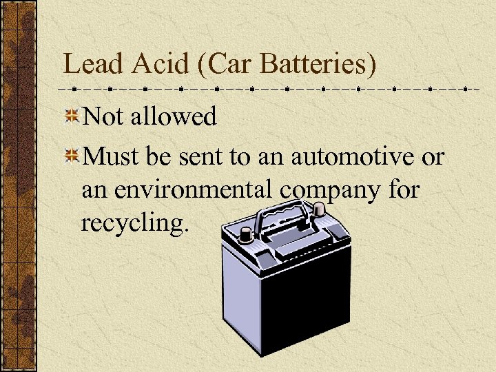 Lead Acid (Car Batteries) Not allowed Must be sent to an automotive or an