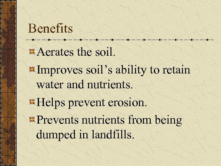 Benefits Aerates the soil. Improves soil's ability to retain water and nutrients. Helps prevent