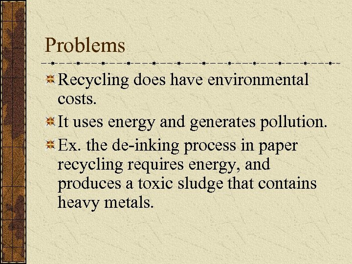 Problems Recycling does have environmental costs. It uses energy and generates pollution. Ex. the