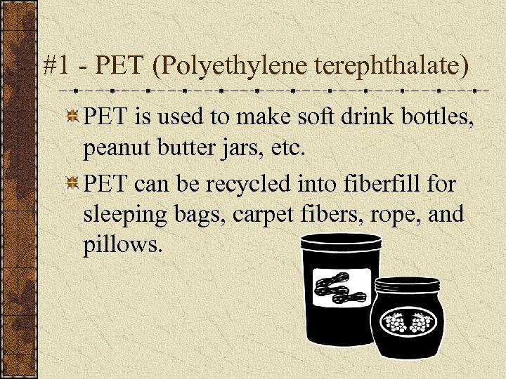 #1 - PET (Polyethylene terephthalate) PET is used to make soft drink bottles, peanut