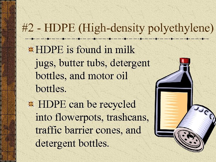 #2 - HDPE (High-density polyethylene) HDPE is found in milk jugs, butter tubs, detergent