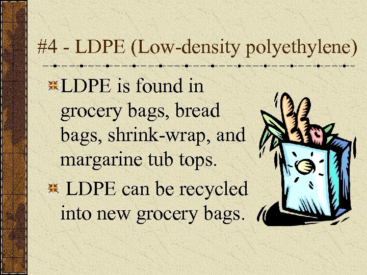 #4 - LDPE (Low-density polyethylene) LDPE is found in grocery bags, bread bags, shrink-wrap,