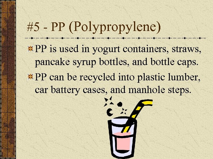 #5 - PP (Polypropylene) PP is used in yogurt containers, straws, pancake syrup bottles,