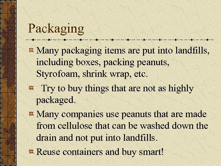 Packaging Many packaging items are put into landfills, including boxes, packing peanuts, Styrofoam, shrink