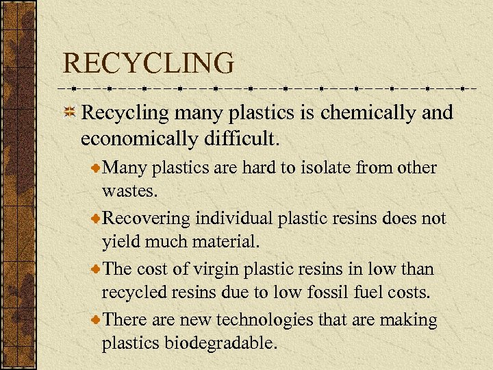 RECYCLING Recycling many plastics is chemically and economically difficult. Many plastics are hard to