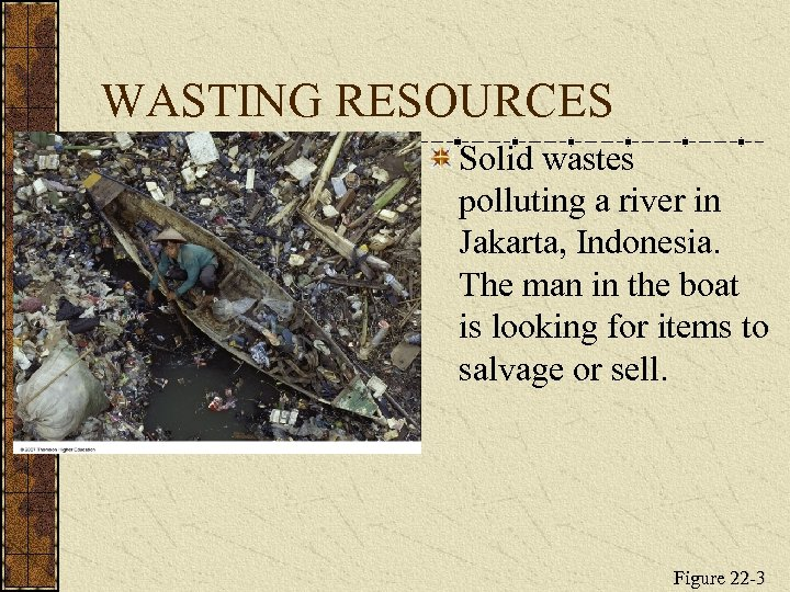 WASTING RESOURCES Solid wastes polluting a river in Jakarta, Indonesia. The man in the