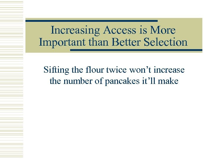 Increasing Access is More Important than Better Selection Sifting the flour twice won't increase