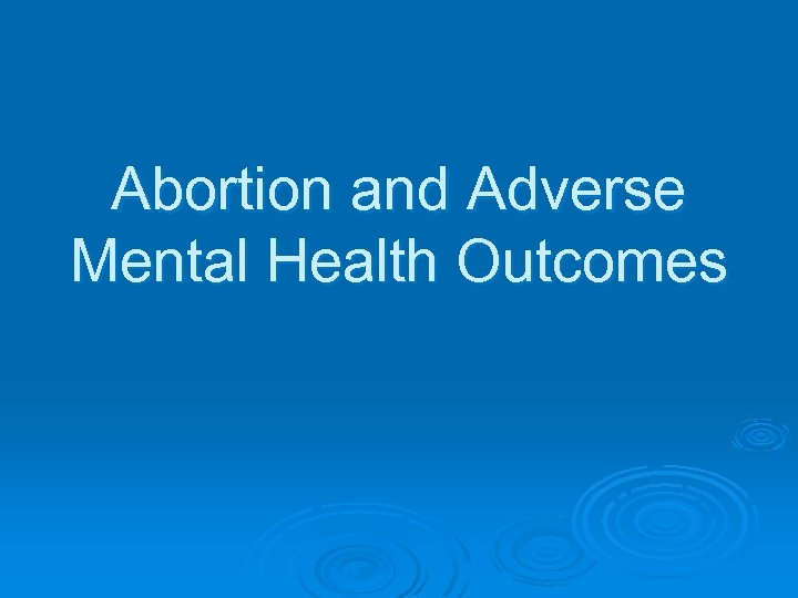 Abortion and Adverse Mental Health Outcomes