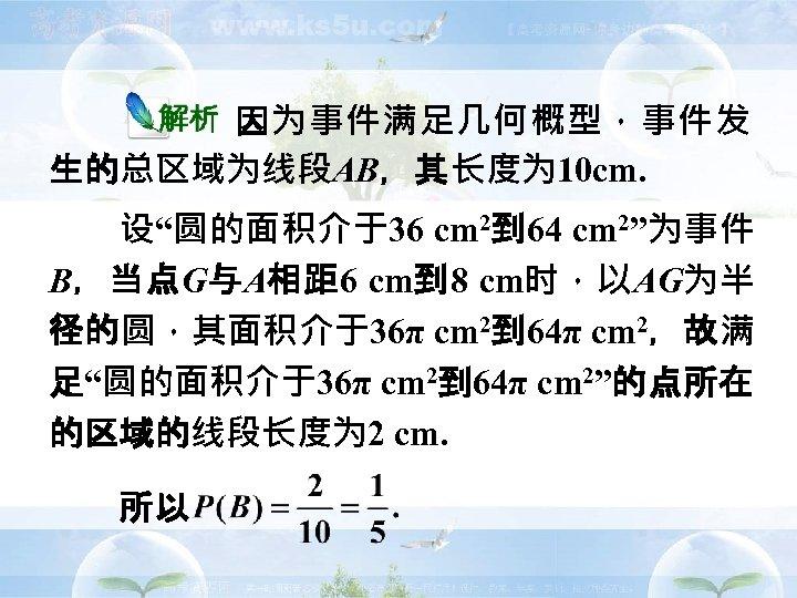 """因为事件满足几何概型,事件发 生的总区域为线段AB,其长度为 10 cm. 设""""圆的面积介于36 cm 2到 64 cm 2""""为事件 B,当点G与A相距 6 cm到 8"""