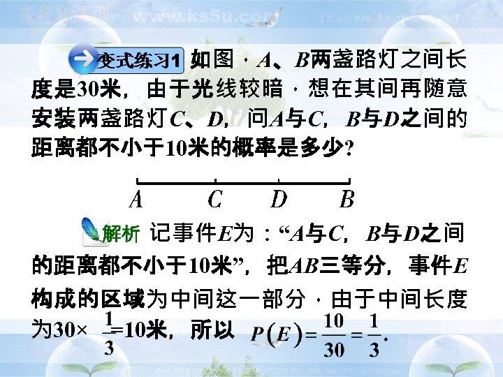 """如图,A、B两盏路灯之间长 度是 30米,由于光线较暗,想在其间再随意 安装两盏路灯C、D,问A与C,B与D之间的 距离都不小于10米的概率是多少?      记事件E为:""""A与C,B与D之间 的距离都不小于10米"""",把AB三等分,事件E 构成的区域为中间这一部分,由于中间长度 为 30× =10米,所以"""