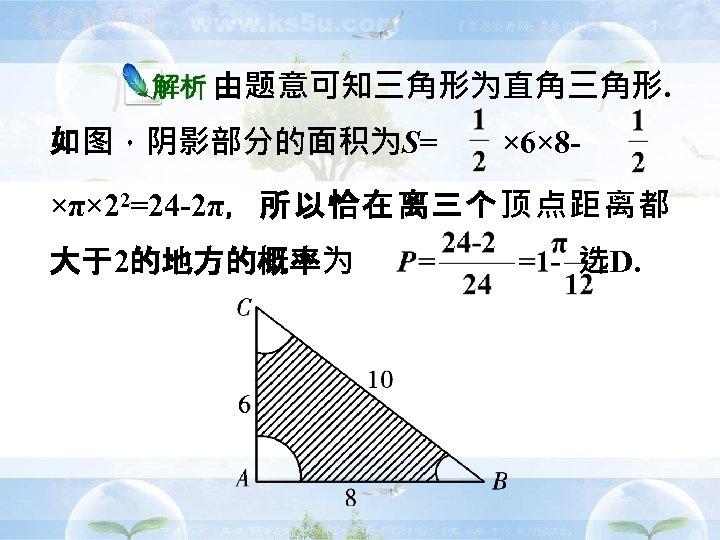 由题意可知三角形为直角三角形. 如图,阴影部分的面积为S=  × 6× 8 -  ×π× 22=24 -2π,所以恰在离三个顶点距离都 大于2的地方的概率为       选D.