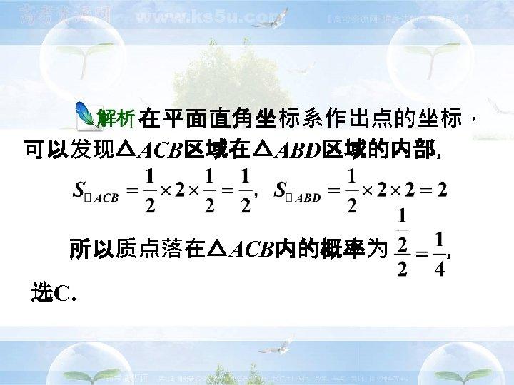 在平面直角坐标系作出点的坐标, 可以发现△ACB区域在△ABD区域的内部, 所以质点落在△ACB内的概率为 选C.  ,