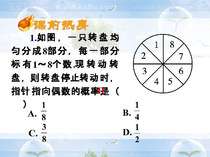 1. 如图 ,一只转 盘 均 匀 分 成 8部 分 , 每 一 部