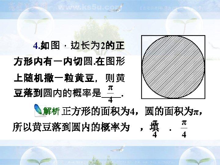 4. 如图,边长为 2的正 方形内有一内切圆. 在图形 上随机撒一粒黄豆,则黄 豆落到圆内的概率是  .      正方形的面积为 4,圆的面积为π, 所以黄豆落到圆内的概率为 ,填 .