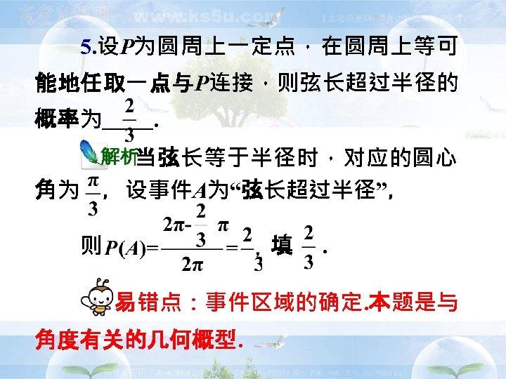 """5. 设P为圆周上一定点,在圆周上等可 能地任取一点与P连接,则弦长超过半径的 概率为   .    当弦长等于半径时,对应的圆心 角为 ,设事件A为""""弦长超过半径"""", 则        填 .   易错点:事件区域的确定. 本题是与"""