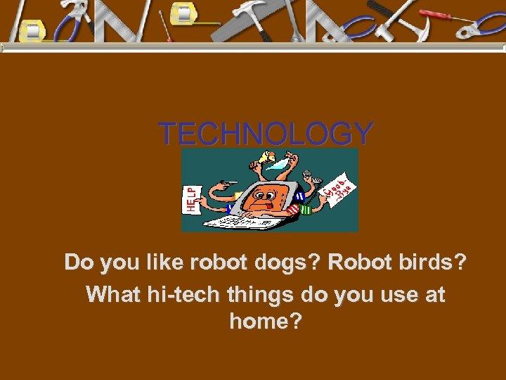 TECHNOLOGY Do you like robot dogs? Robot birds? What hi-tech things do you use