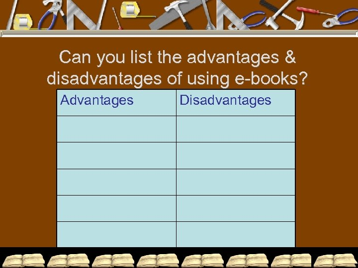 Can you list the advantages & disadvantages of using e-books? Advantages Disadvantages