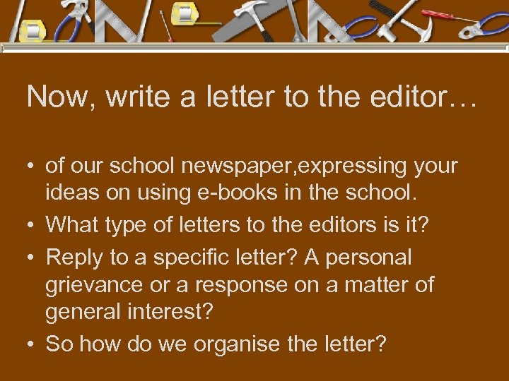 Now, write a letter to the editor… • of our school newspaper, expressing your