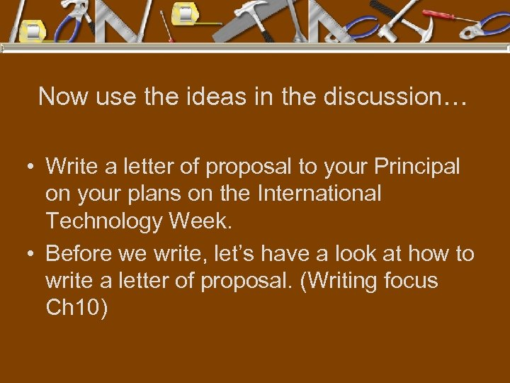 Now use the ideas in the discussion… • Write a letter of proposal to