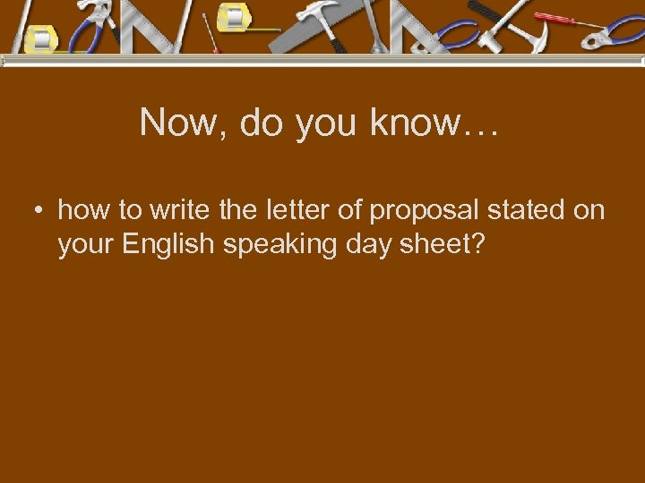 Now, do you know… • how to write the letter of proposal stated on