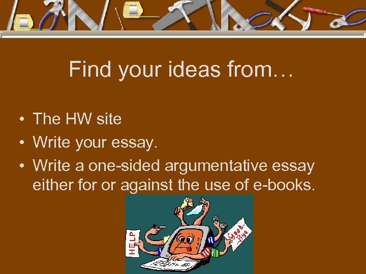 Find your ideas from… • The HW site • Write your essay. • Write