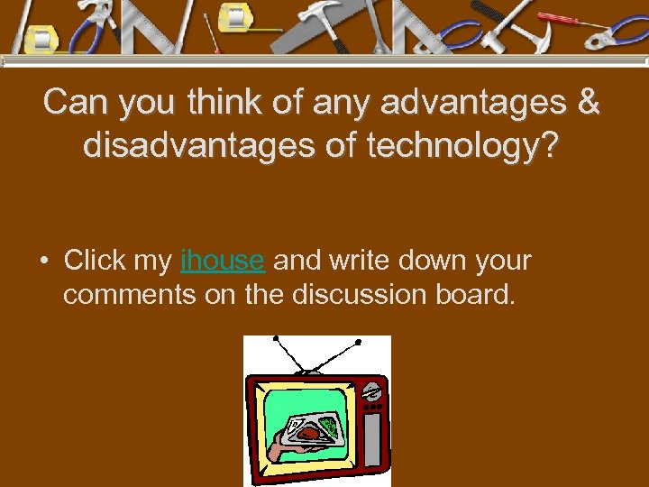Can you think of any advantages & disadvantages of technology? • Click my ihouse