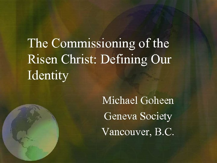 The Commissioning of the Risen Christ: Defining Our Identity Michael Goheen Geneva Society Vancouver,