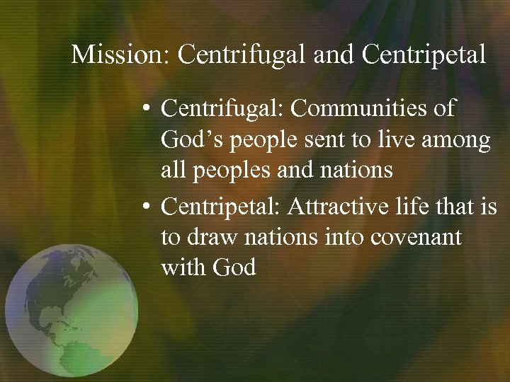 Mission: Centrifugal and Centripetal • Centrifugal: Communities of God's people sent to live among