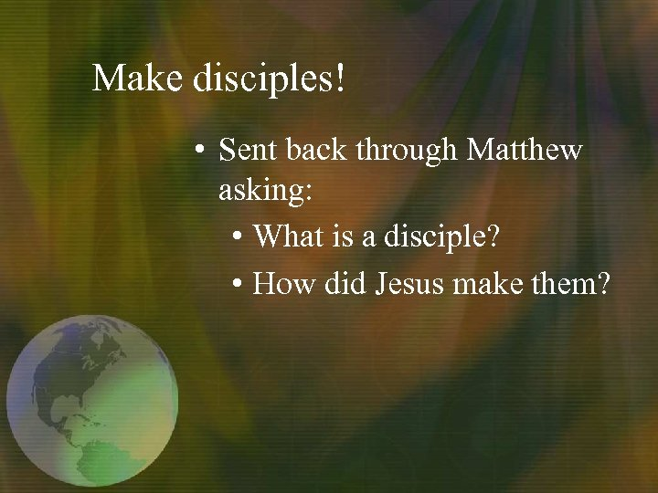 Make disciples! • Sent back through Matthew asking: • What is a disciple? •