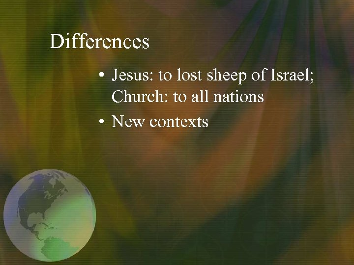 Differences • Jesus: to lost sheep of Israel; Church: to all nations • New