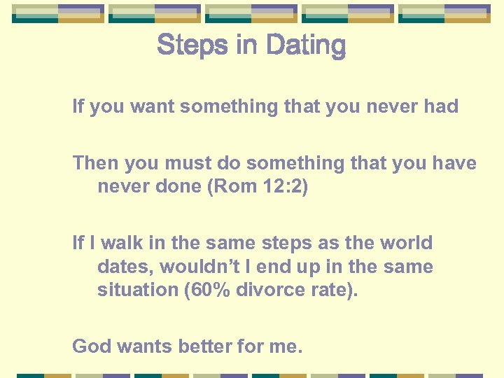 Steps in Dating If you want something that you never had Then you must