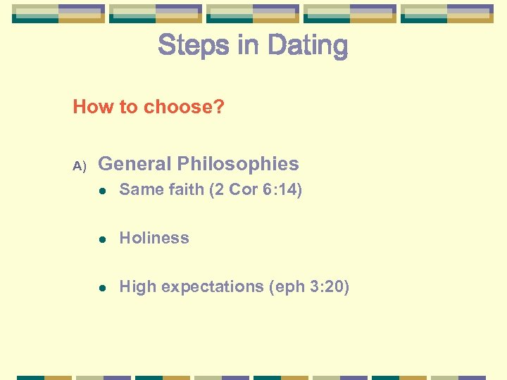 Steps in Dating How to choose? A) General Philosophies l Same faith (2 Cor