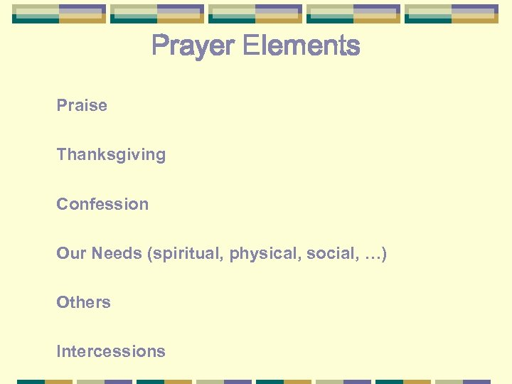 Prayer Elements Praise Thanksgiving Confession Our Needs (spiritual, physical, social, …) Others Intercessions