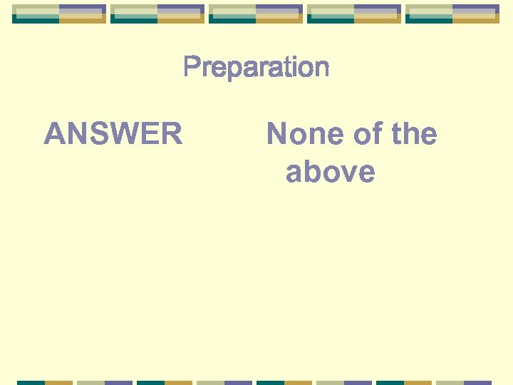 Preparation ANSWER None of the above