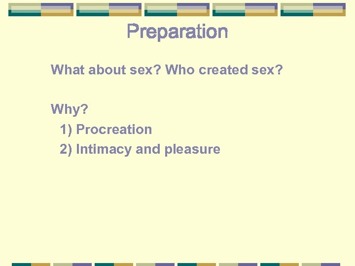 Preparation What about sex? Who created sex? Why? 1) Procreation 2) Intimacy and pleasure