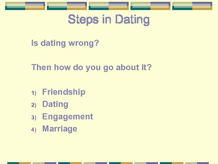 Steps in Dating Is dating wrong? Then how do you go about it? 1)