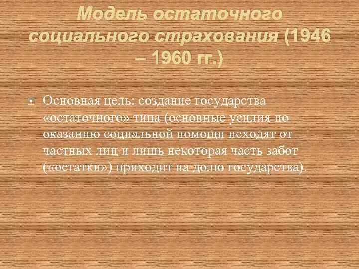 Модель остаточного социального страхования (1946 – 1960 гг. ) Основная цель: создание государства «остаточного»