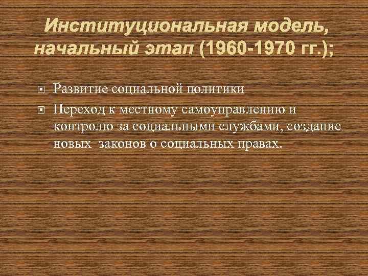 Институциональная модель, начальный этап (1960 -1970 гг. ); Развитие социальной политики Переход к местному