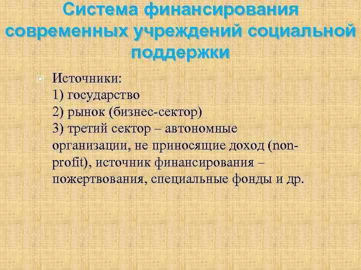Система финансирования современных учреждений социальной поддержки Источники: 1) государство 2) рынок (бизнес-сектор) 3) третий