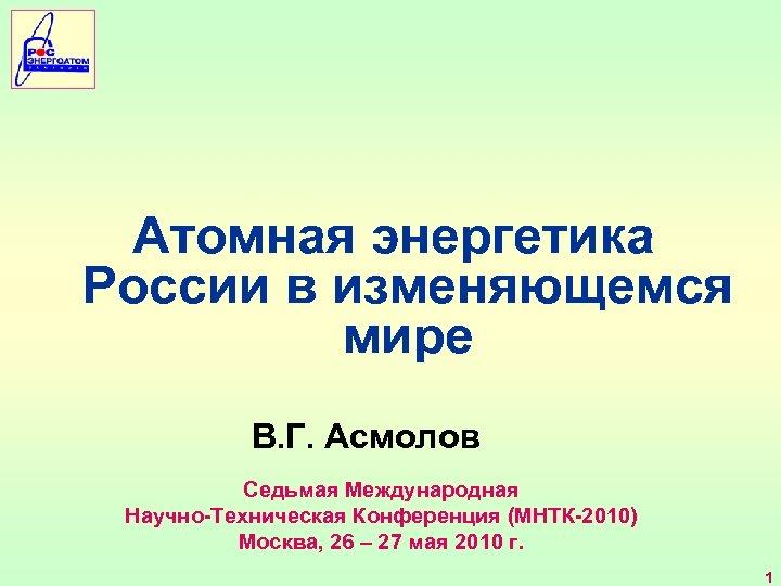 Атомная энергетика России в изменяющемся мире В. Г. Асмолов Седьмая Международная Научно-Техническая Конференция (МНТК-2010)