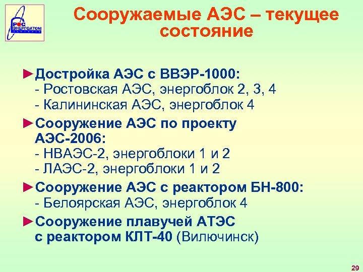 Сооружаемые АЭС – текущее состояние ►Достройка АЭС с ВВЭР-1000: - Ростовская АЭС, энергоблок 2,