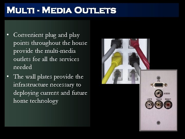 Multi - Media Outlets • Convenient plug and play points throughout the house provide